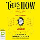 This Is How: Proven Aid in Overcoming Shyness, Molestation, Fatness, Spinsterhood, Grief, Disease, Lushery, Decrepitude & More. For Young and Old Alike. Hörbuch von Augusten Burroughs Gesprochen von: Augusten Burroughs