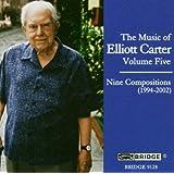 The Music of Elliott Carter, Volume Five - Nine Compositions (1994-2002)