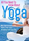 All You Need To Know About Yoga: Why Yoga Increases Your Health, Inner Peace, Meditation And Happiness (Physical and Mental Mastery, Weight Loss, Fitness, ... Yoga For Weight Loss, Yoga For Kids)