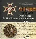 Deux siècles de Rite Ecossais Ancien et Accepté en France : 1804-2004