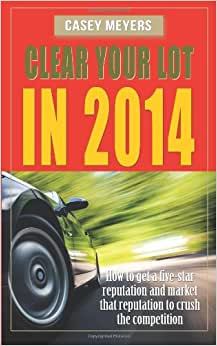 Clear Your Lot In 2014: How To Get A Five-Star Reputation And Market That Reputation To Crush The Competition