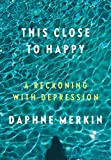 img - for This Close to Happy: A Reckoning with Depression book / textbook / text book