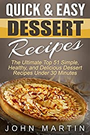 Quick & Easy Dessert Recipes: The Ultimate Top 51 Simple, Healthy, and Delicious Dessert Recipes Under 30 Minutes (The Complete Desserts Cookbook Series)