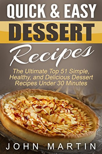 Quick & Easy Dessert Recipes: The Ultimate Top 51 Simple, Healthy, and Delicious Dessert Recipes Under 30 Minutes (The Complete Desserts Cookbook Series) by John Martin