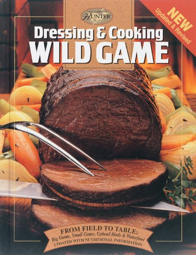 Dressing & Cooking Wild Game: From Field to Table: Big Game, Small Game, Upland Birds & Waterfowl (The Complete