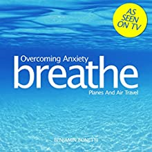 Breathe - Overcoming Anxiety: Planes and Air Travel: Mindfulness Meditation  by Benjamin P Bonetti Narrated by Benjamin P Bonetti