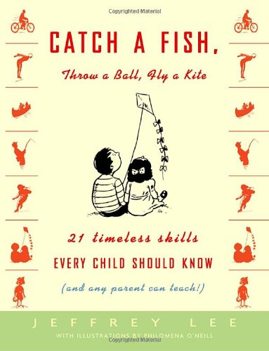 Catch a Fish, Throw a Ball, Fly a Kite: 21 Timeless Skills Every Child Should Know