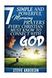 7 Simple and Powerful Morning Prayers Every Christian Must Know to Conne (Powerful Morning Prayers, Connecting with God, Different Kind of Prayers, ... Prayers, Steps & Strategies on How To Pray)
