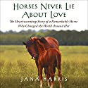Horses Never Lie About Love: The Heartwarming Story of a Remarkable Horse Who Changed the World Around Her (       UNABRIDGED) by Jana Harris Narrated by Susanna Burney