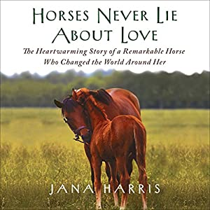 Horses Never Lie About Love: The Heartwarming Story of a Remarkable Horse Who Changed the World Around Her | [Jana Harris]