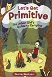 Let's Get Primitive: The Urban Girl's Guide to Camping