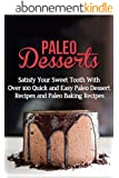 Paleo Desserts: Satisfy Your Sweet Tooth With Over 100 Quick and Easy Paleo Dessert Recipes & Paleo Diet Baking Recipes (gluten free, lose belly fat, paleo ... paleo diet, wheat free) (English Edition)