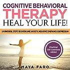 Cognitive Behavioral Therapy: Heal Your Life!: 5 Powerful Steps to Overcome Anxiety, Negative Emotions & Depression Hörbuch von Maya Faro Gesprochen von: Jessica Geffen