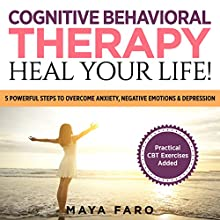 Cognitive Behavioral Therapy: Heal Your Life!: 5 Powerful Steps to Overcome Anxiety, Negative Emotions & Depression Audiobook by Maya Faro Narrated by Jessica Geffen