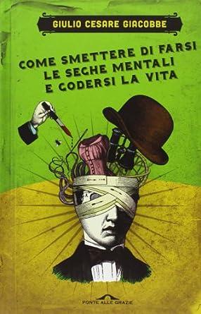 Giulio Cesare Giacobbe – Come smettere di farsi le seghe mentali e godersi la vita (2003) Ita