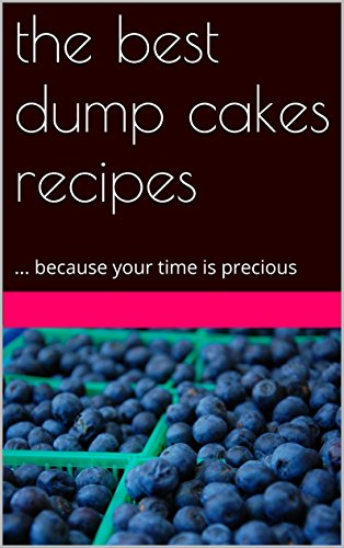 the  best dump cake recipes: ... because your time is precious PDF