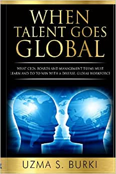 When Talent Goes Global: What CEOs, Boards And Management Teams Must Learn And Do To Lead A Diverse Global Workforce