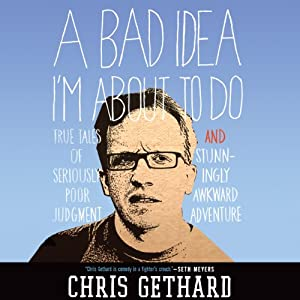 A Bad Idea I'm About to Do: True Tales of Seriously Poor Judgment and Stunningly Awkward Adventure | [Chris Gethard]