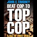 Beat Cop to Top Cop: A Tale of Three Cities Audiobook by John F. Timoney Narrated by Steven Roy Grimsley