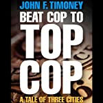 Beat Cop to Top Cop: A Tale of Three Cities | John F. Timoney
