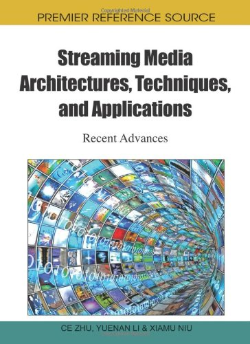 Streaming Media Architectures, Techniques, and Applications: Recent Advances (Premier Reference Source)