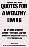 QUOTES FOR A WEALTHY  LIVING: Be Uplifted By Facts! Simplify Your Life And Win - Take Control And Influence Every Situations.