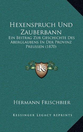 Hexenspruch Und Zauberbann: Ein Beitrag Zur Geschichte Des Aberglaubens in Der Provinz Preussen (1870)