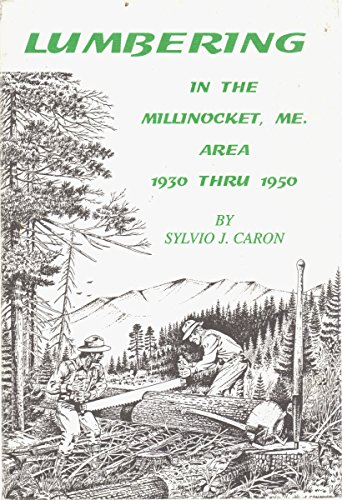 LUMBERING IN THE MILLINOCKET, ME AREA 1930 THRU 1950