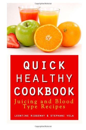 Quick Health Cookbook: Juicing and Blood Type Recipes by Leontine Ridgeway, Stephani Vela