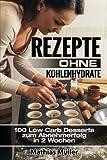 Rezepte ohne Kohlenhydrate - 100 Low Carb Desserts zum Abnehmerfolg in 2 Wochen (Gesund leben - Low Carb)