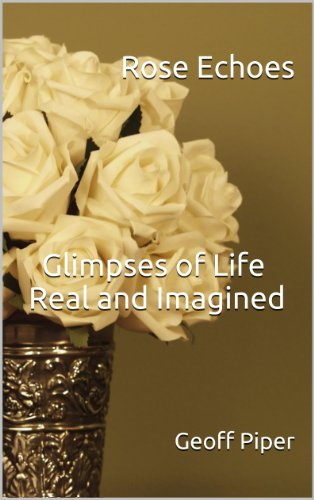 Book: Rose Echoes - Glimpses of Life, Real and Imagined by Geoff Piper