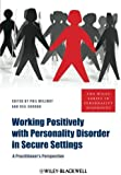 Working Positively with Personality Disorder in Secure Settings: A Practitioner's Perspective (The Wiley Series in Personality Disorders)