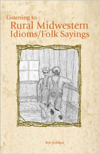 Listening to Rural Midwestern Idioms/Folk Sayings written by Bob Bohlken