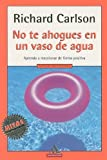 No Te Ahogues En Un Vaso De Agua (Spanish Edition) (0307273644) by Carlson, Richard