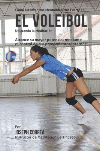 Como Alcanzar una Mentalidad Mas Fuerte en el Voleibol utilizando la Meditacion: Alcance su mayor potencial mediante el control de sus pensamientos internos