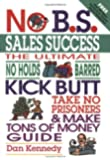 No B.S. Sales Success: The Ultimate No Holds Barred, Kick Butt, Take No Prisoners, Tough and Spirited Guide