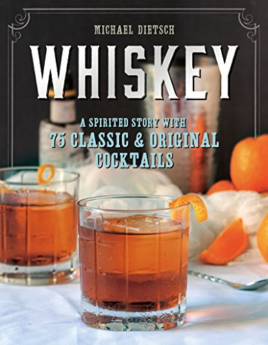 Whiskey: A Spirited Story with 75 Classic and Original Cocktails by Michael Dietsch
