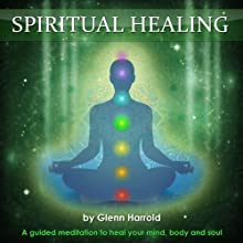 Spiritual Healing: A Guided Meditation to Heal Your Mind, Body and Soul  by Glenn Harrold Narrated by Glenn Harrold