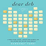 Dear Deb: A Woman with Cancer, a Friend with Secrets, and the Letters That Become Their Miracle | Margaret Terry