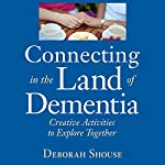 Connecting in the Land of Dementia: Creative Activities to Explore Together | Deborah Shouse