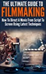 The Ultimate Guide To Filmmaking: How...
