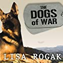 The Dogs of War: The Courage, Love, and Loyalty of Military Working Dogs (       UNABRIDGED) by Lisa Rogak Narrated by Kate Reading