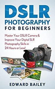 DSLR PHOTOGRAPHY: Master Your DSLR CAMERA & Improve Your DSLR PHOTOGRAPHY Skills in 24 Hours or Less! (DSLR Photography for Beginners, Graphic Design, Adobe Photoshop)