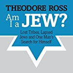 Am I A Jew?: Lost Tribes, Lapsed Jews, and One Man's Search for Himself | Theodore Ross