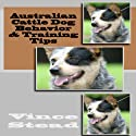 Australian Cattle Dog Behavior & Training Tips (       UNABRIDGED) by Vince Stead Narrated by Jason Lovett