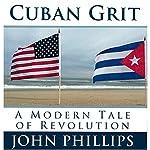 Cuban Grit: A Modern Tale of Revolution | John Phillips