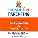 ScreamFree Parenting: The Revolutionary Approach to Raising Your Kids by Keeping Your Cool | Hal Edward Runkel