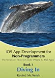 Book 1: Diving In - iOS App Development for Non-Programmers Series: The Series on How to Create iPhone & iPad Apps