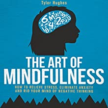 The Art of Mindfulness: How to Relieve Stress, Eliminate Anxiety and Rid Your Mind of Negative Thinking Audiobook by Tyler Hughes Narrated by Scott R. Smith