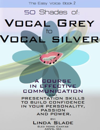 Linda Slade - Fifty Shades of Vocal Grey To Vocal Silver: A Course in Effective Communication with Presentational Skills to Build Confidence in Your Personality, Passion and Power. (The Easy Voice Book)